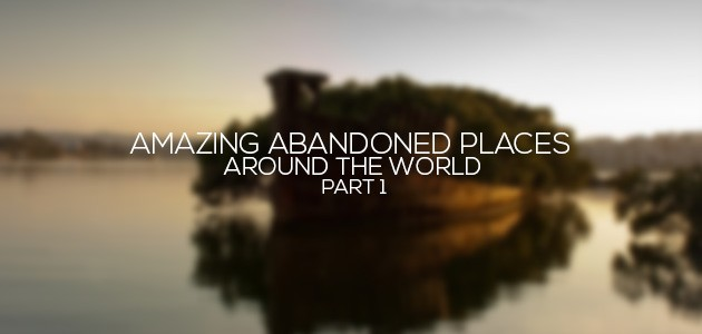 Amazing Abandoned Places Around the World – Part1