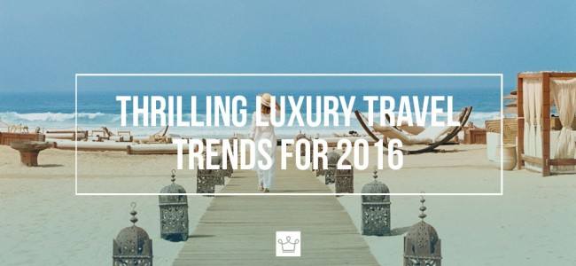 These Are the 2016 Luxury Travel Trends