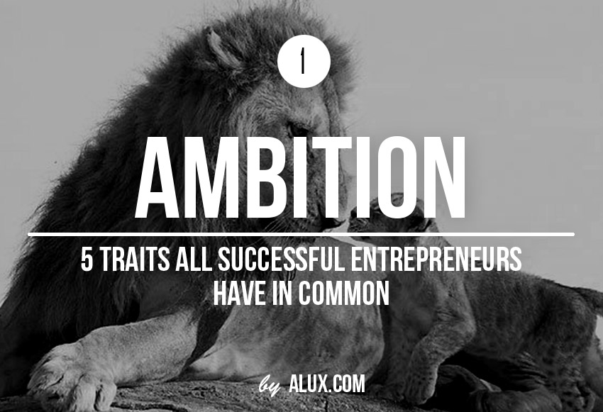 5 Traits Successful Entrepreneurs Have in Common ambition