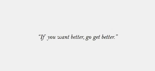 If you want better, go get better!