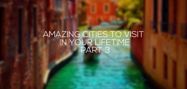 Amazing Cities To Visit In Your Lifetime – Part 3