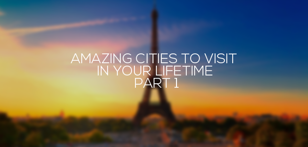 Amazing Cities To Visit In Your Lifetime – Part 1
