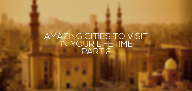 Amazing Cities To Visit In Your Lifetime – Part 2