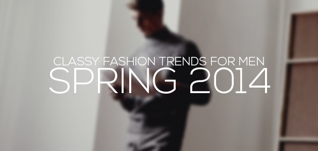 Classy Fashion Trends for Men Spring 2014