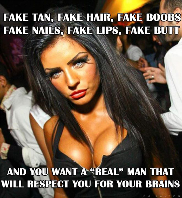 fake tan fake hair fake boobs fake nails fake lips fake butt and I want a real man to respect me for my brains Why Smart Rich Men Don't Settle just for Beauty