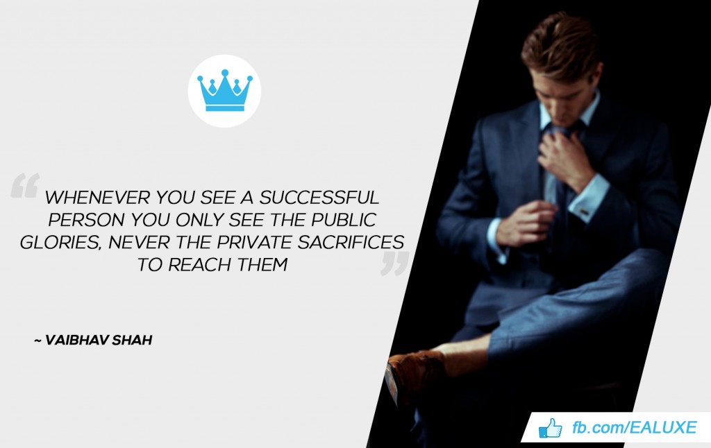Best Quotes on Success, Motivation & Business Whenever you see a successful person you only see the public glories, never the private sacrifices to reach them. ~Vaibhav Shah