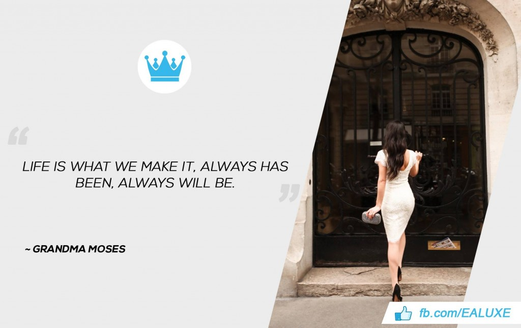 Life is what we make it, always has been, always will be. –Grandma Moses