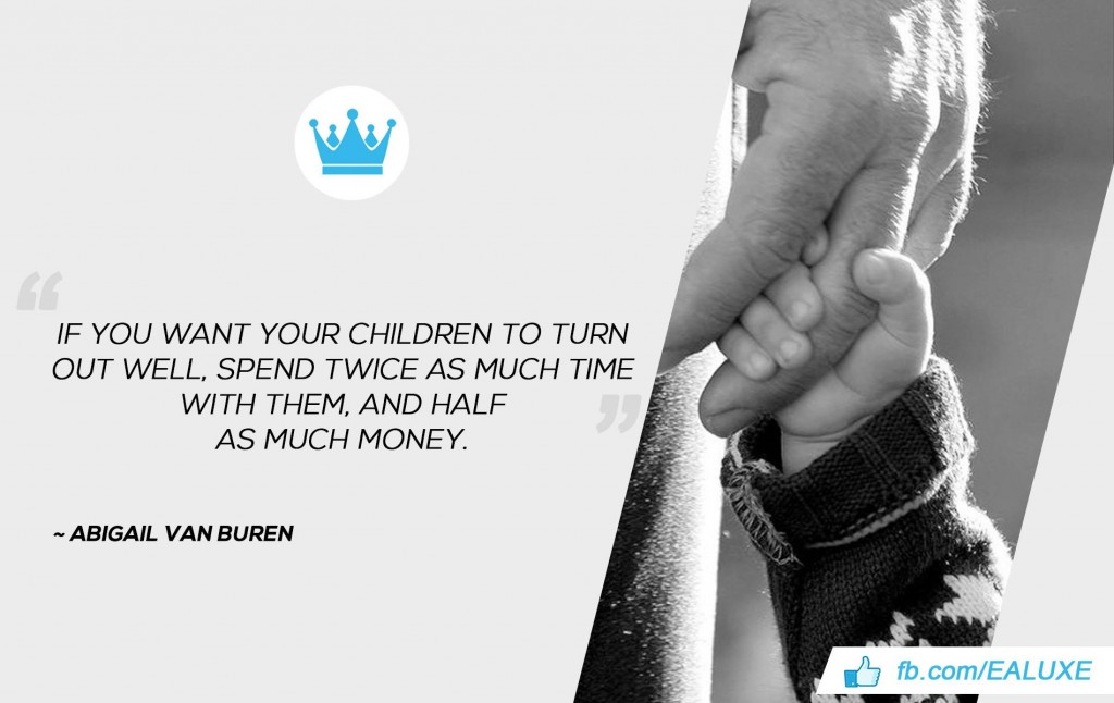 If you want your children to turn out well, spend twice as much time with them, and half as much money. –Abigail Van Buren