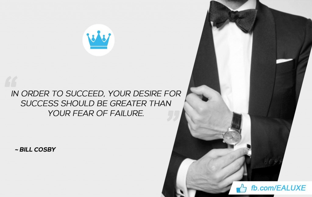 In order to succeed, your desire for success should be greater than your fear of failure. –Bill Cosby