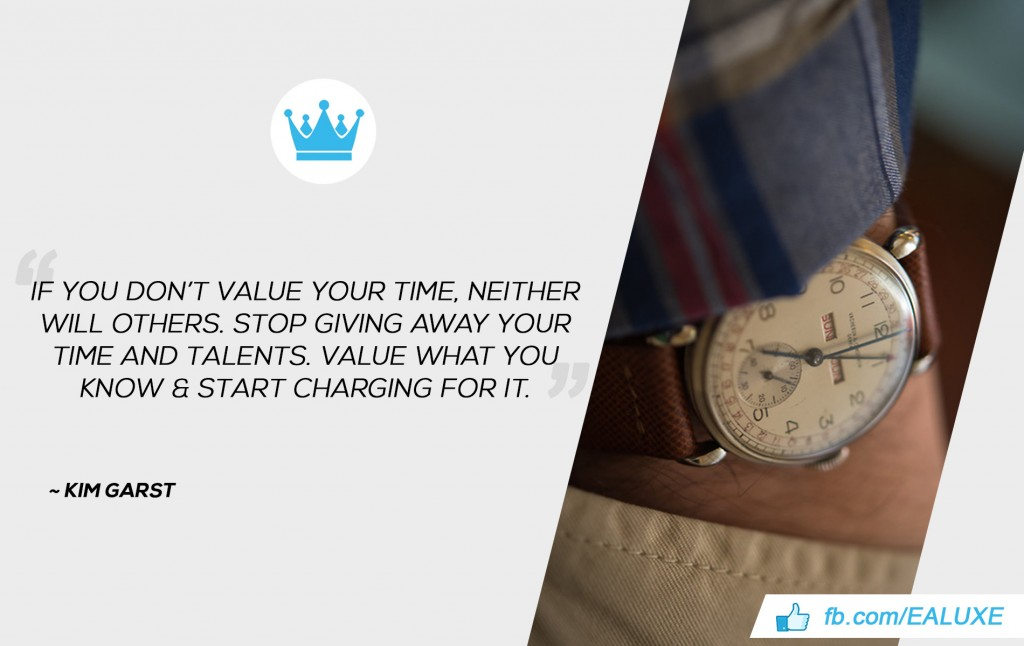 """If you don't value your time, neither will others. Stop giving away your time and talents. Value what you know & start charging for it.""  Kim Garst"