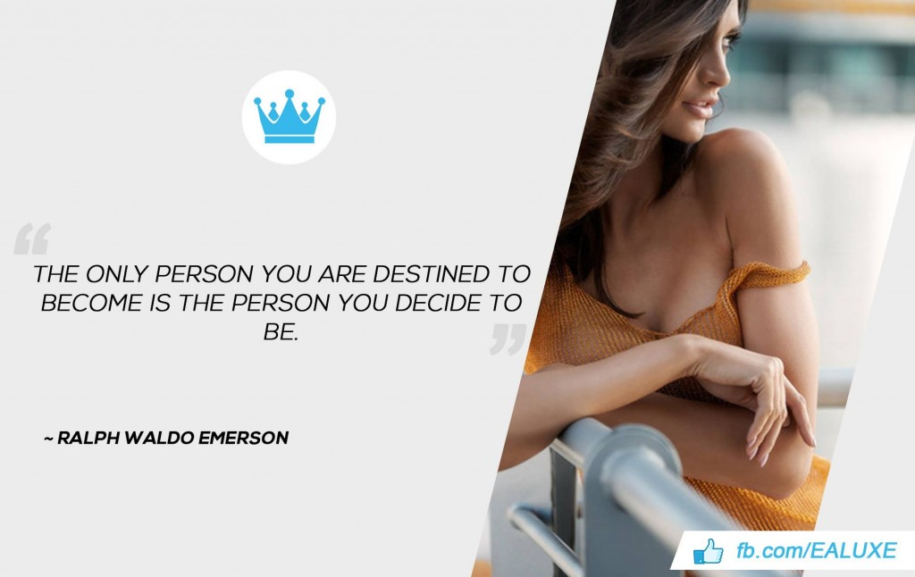 The only person you are destined to become is the person you decide to be. –Ralph Waldo Emerson