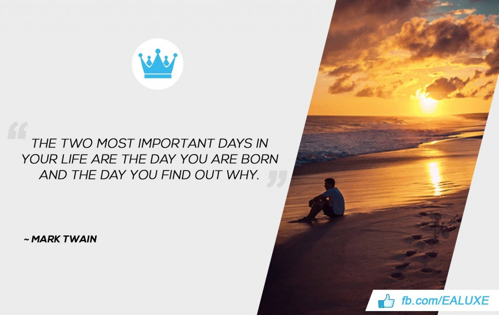 The two most important days in your life are the day you are born and the day you find out why. –Mark Twain