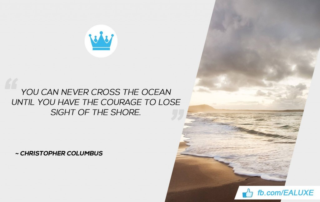 You can never cross the ocean until you have the courage to lose sight of the shore. –Christopher Columbus