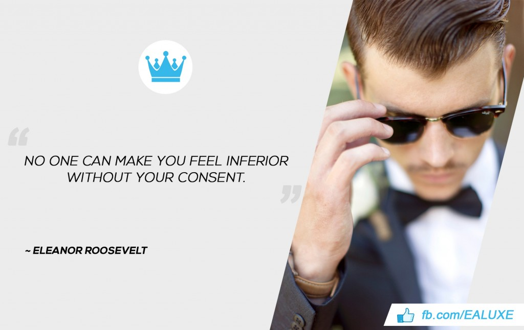 """No one can make you feel inferior without your consent.""  Eleanor Roosevelt"
