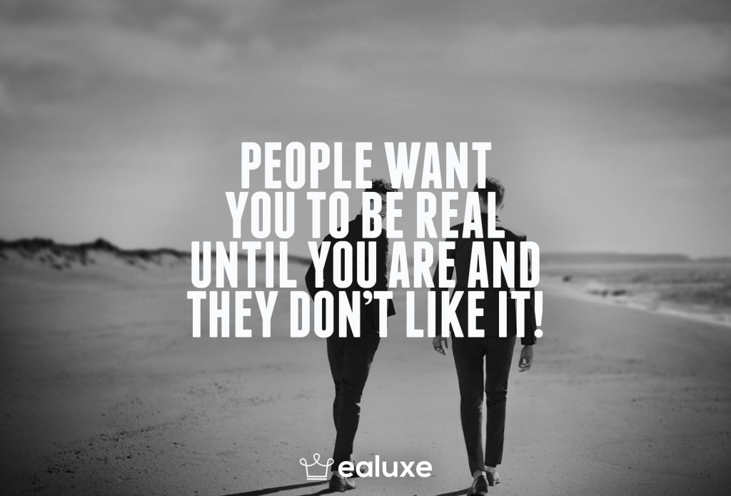 Ealuxe 100 quotes People want you to be real until you are and they don't like it! on motivation success overcoming obstacles and life get inspired (83)
