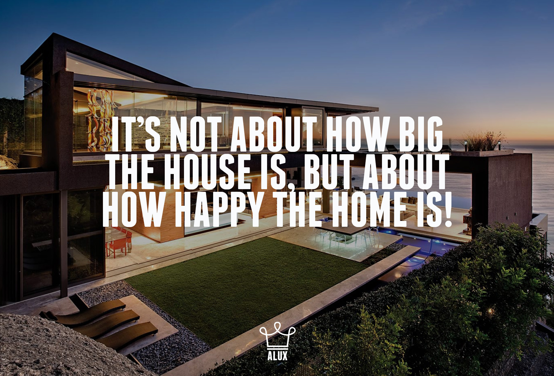 it's not how big the house is but about how happy the home is quote alux