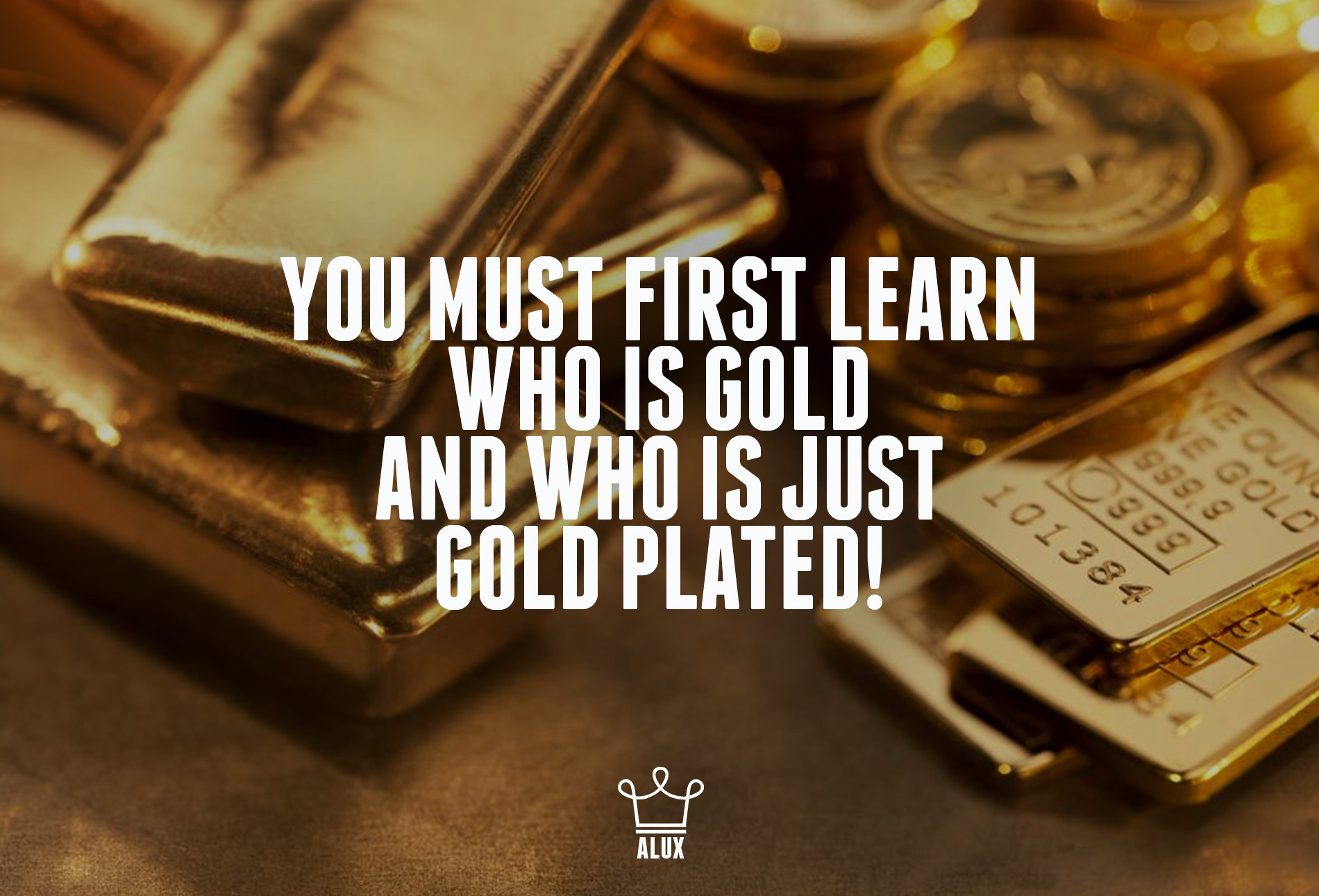 you must first learn who is gold and who is gold plated quote alux