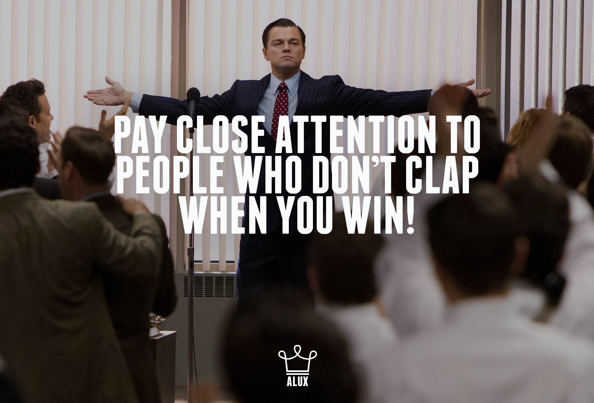 Pay close attention to people who don't clap when you win!
