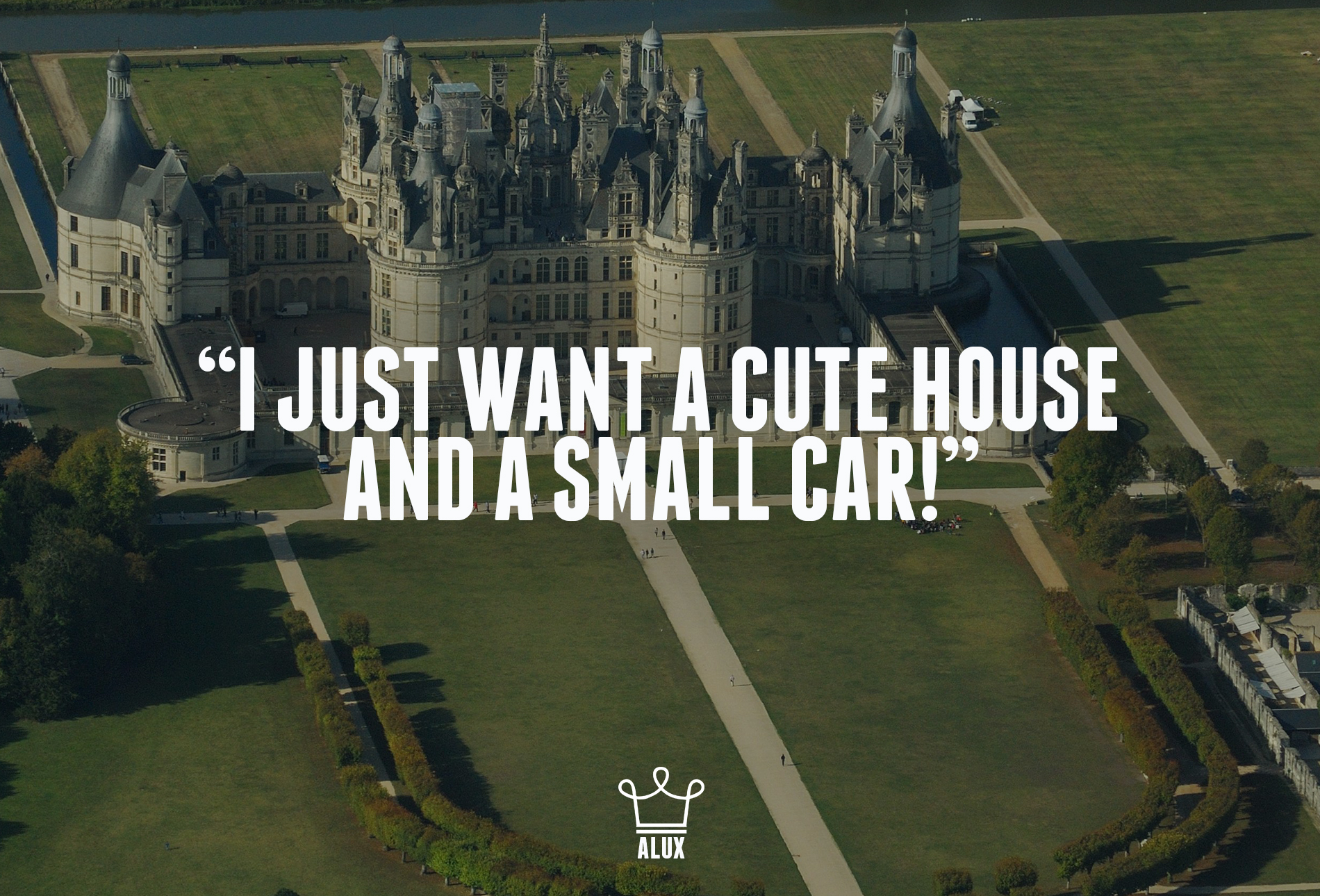 i just want a cute house and a small car