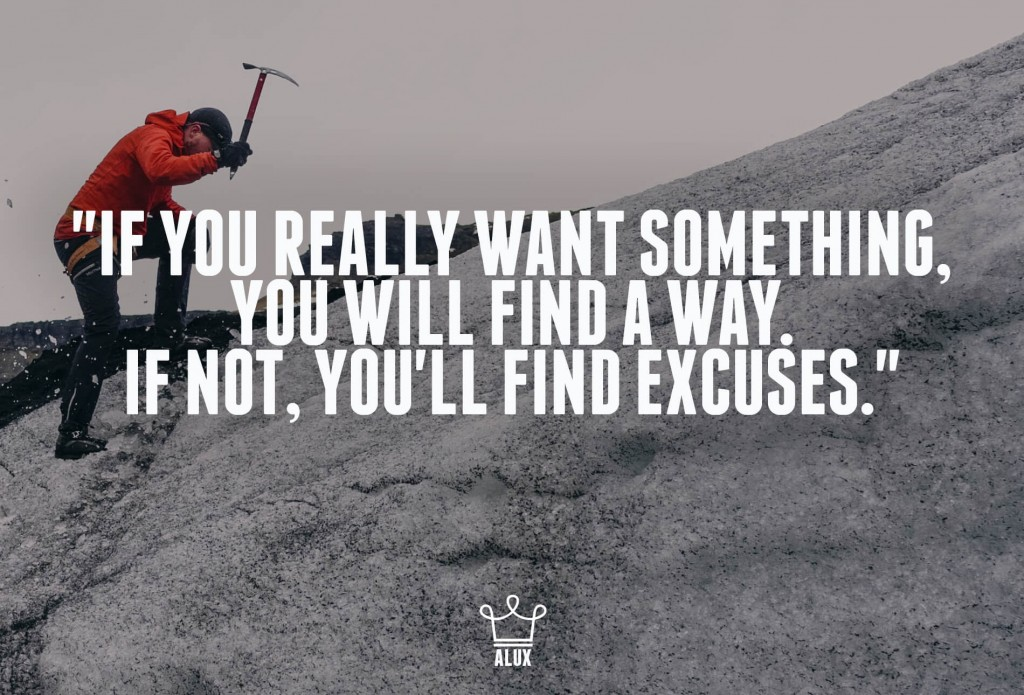 """If you Really Want Something, You Will Find a Way. If not, You'll Find Excuses."""