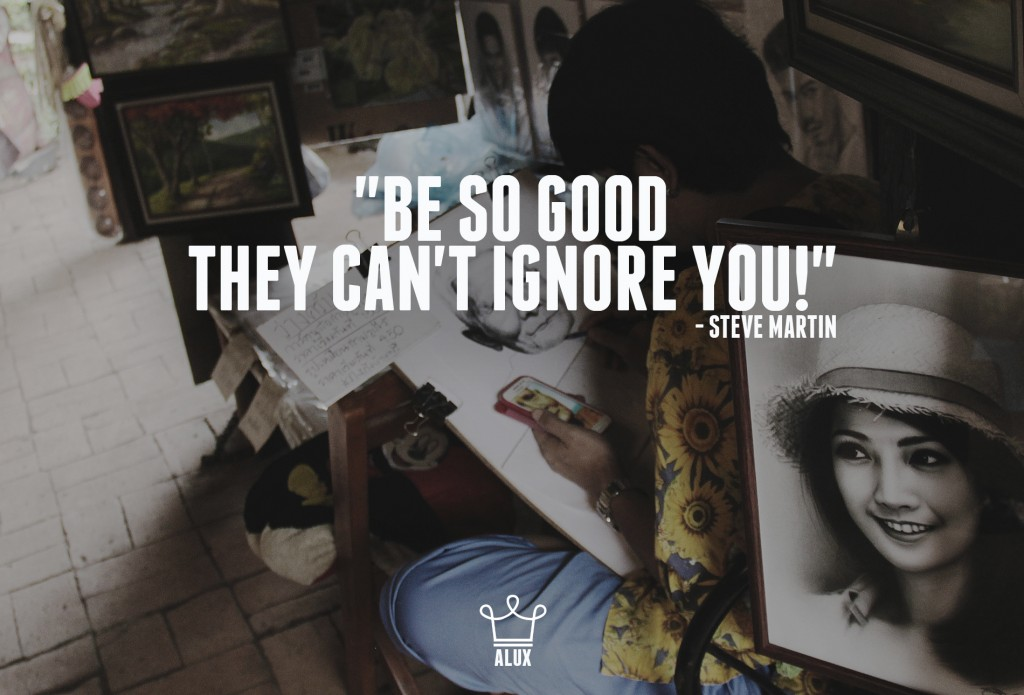 """Be So Good They Can't Ignore You"" - Steve Martin"