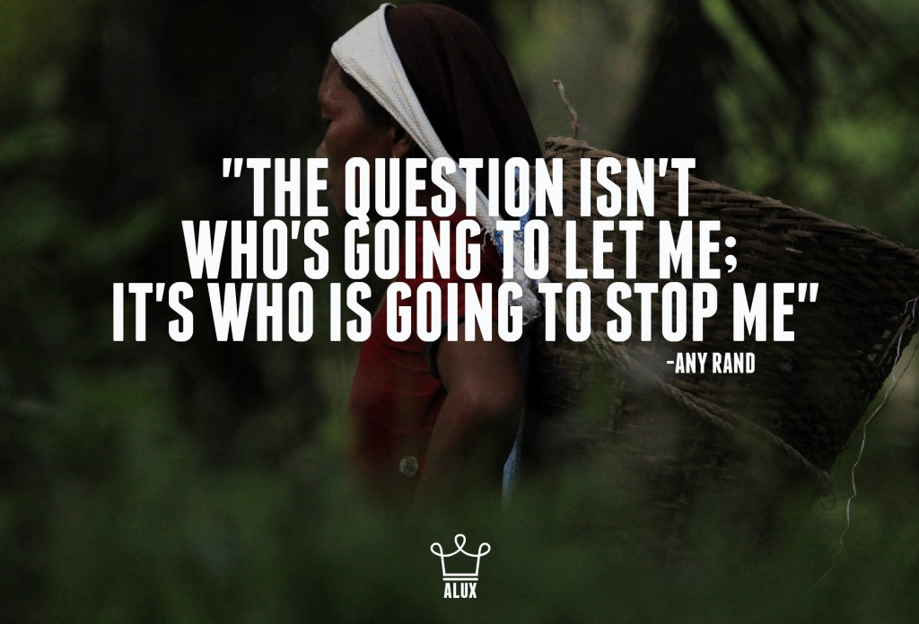 """The question isn't who's going to let me; it's who is going to stop me"" -Any Rand"