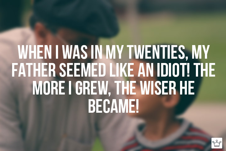 when i was in my twenties my father seemed like an idiot the more i grew the wiser he became