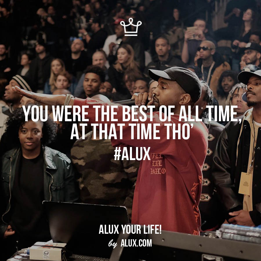 you were the best of all time at the time tho alux quote kanye luxury