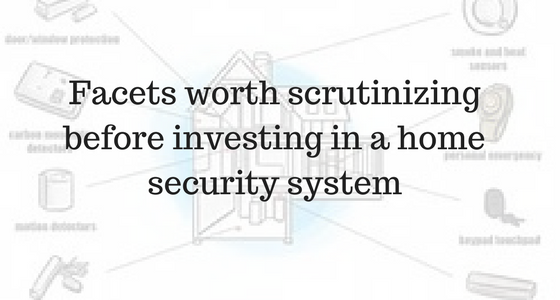 Facets worth scrutinizing before investing in a home security system