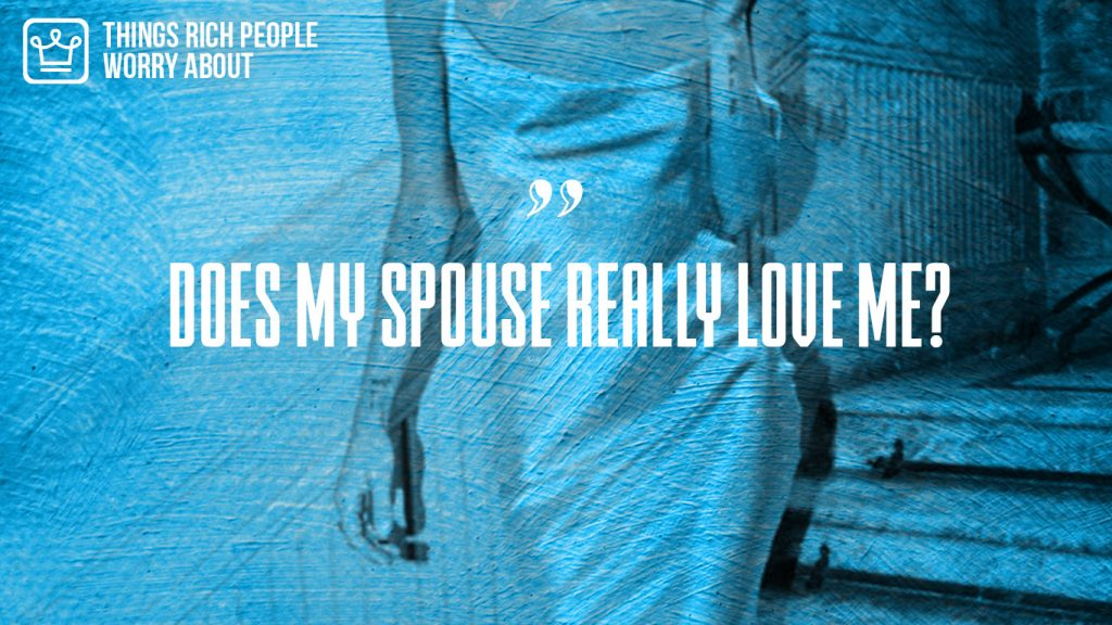 things rich people worry about that poor people don't - does my spouse really love me