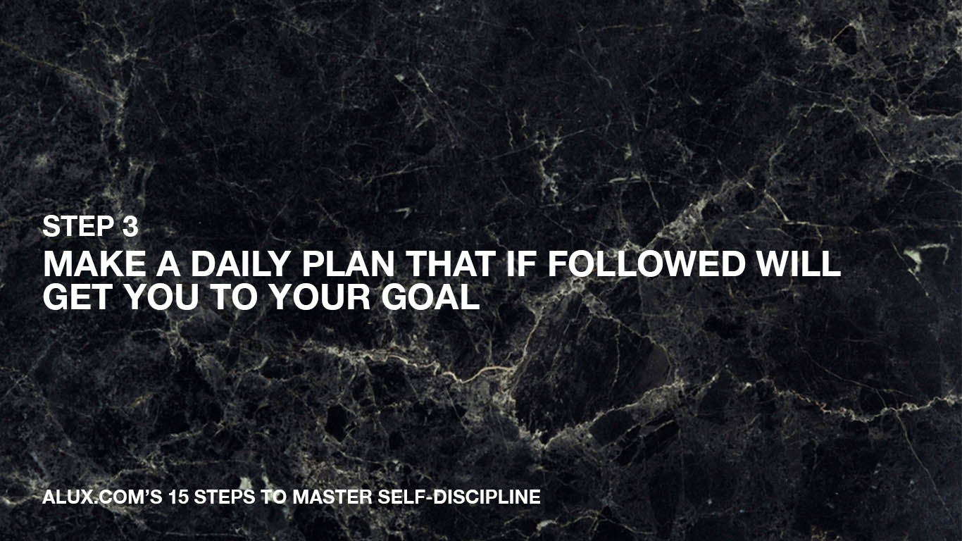 Steps to Master Self-Discipline - 3 Make a daily plan that if followed will get you to your goal