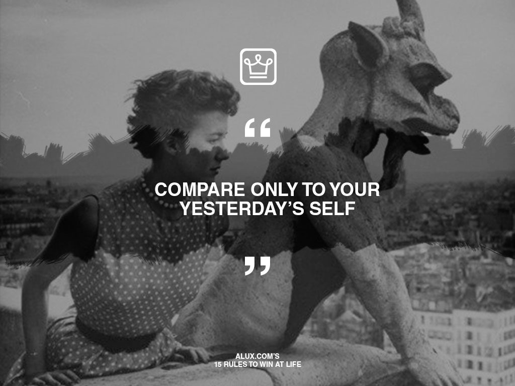 alux's 15 rules to win at life - Compare only to your yesterday's self