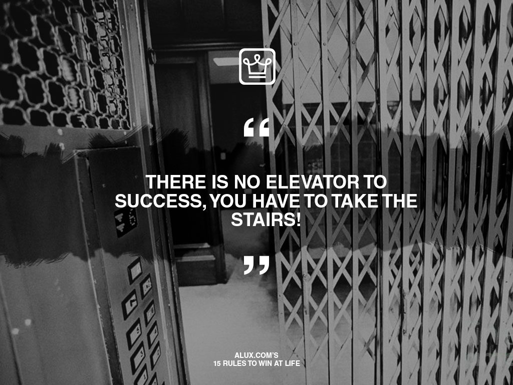 alux's 15 rules to win at life - There is no elevator to success, you have to take the stairs!