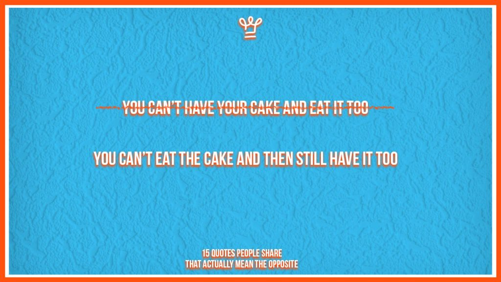 incomplete quotes people share - alux - You can't eat the cake and then still have it too