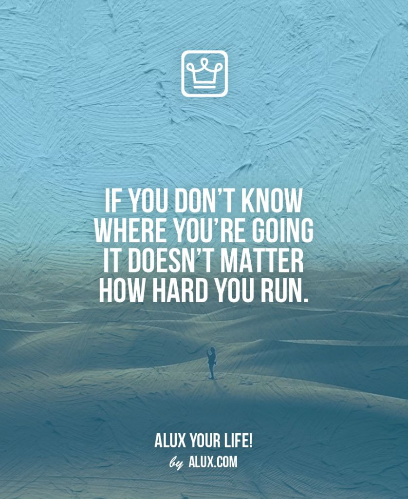 Rules to Life a Happy Life: If you don't know where you're going it doesn't matter how hard you run