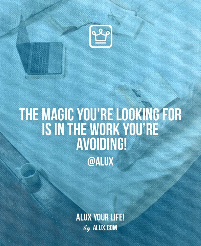 feeling stuck - The magic you're looking for is in the work you're avoiding -alux quote