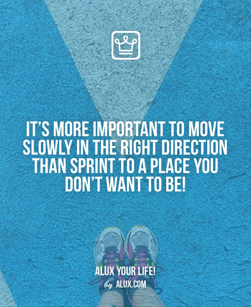 Rules to Life a Happy Life: it's more important to move slowly in the right direction than sprint to a place you don't want to be
