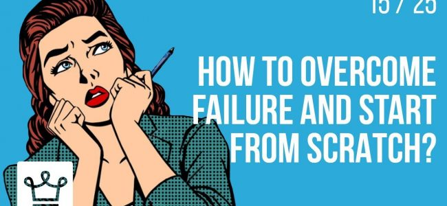 How to overcome FAILURE and start from scratch?