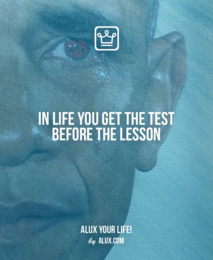 In life you get the lesson before the test - alux quote - uncomfortable ideas