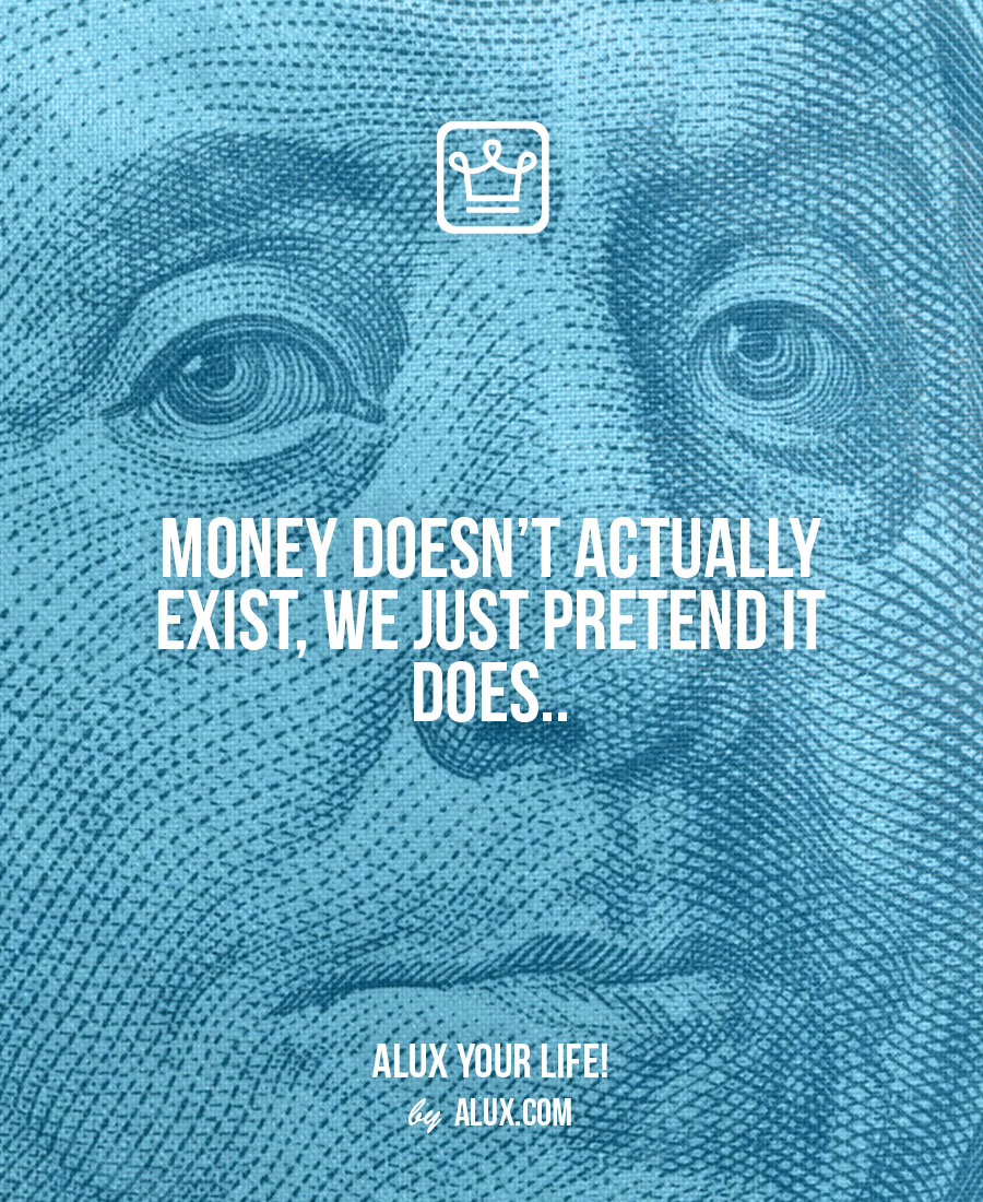 Money doesn't actually exist, we just pretend it does.. - alux quote - uncomfortable ideas