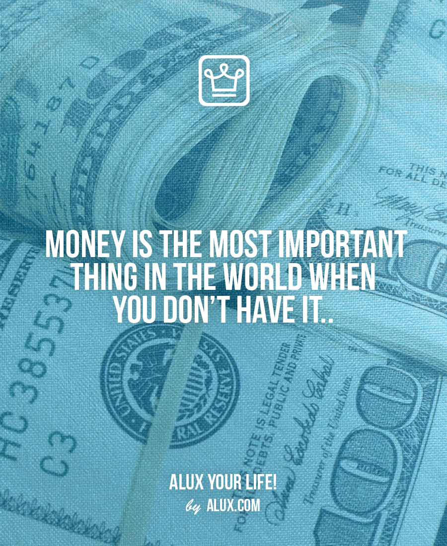 Money is the most important thing in the world when you don't have it.. - alux quote - uncomfortable ideas