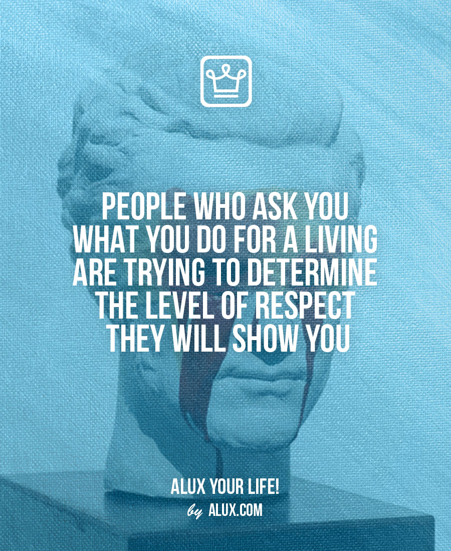 People who ask you what you do for a living are trying to determine the level of respect they will show you - alux quote - uncomfortable ideas