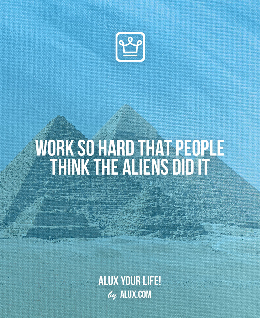 Work so hard that people think the aliens did it - alux quote - uncomfortable ideas