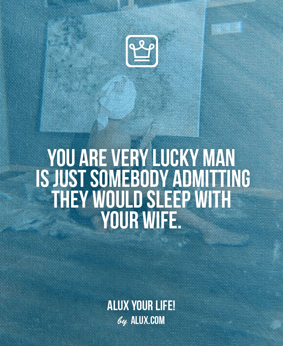 You are very lucky man - alux quote - uncomfortable ideas