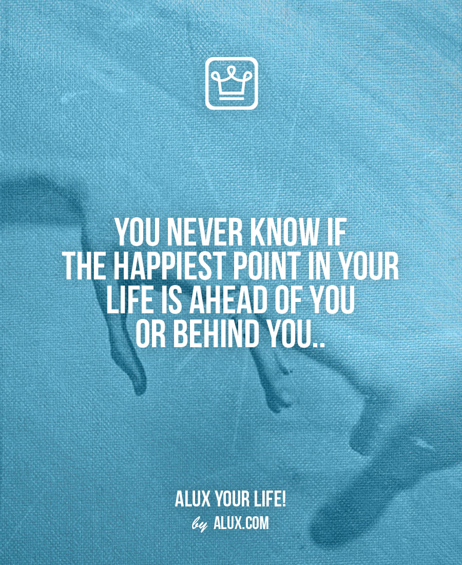 You never know if the happiest point in your life is ahead of you or behind you.. - alux quote - uncomfortable ideas