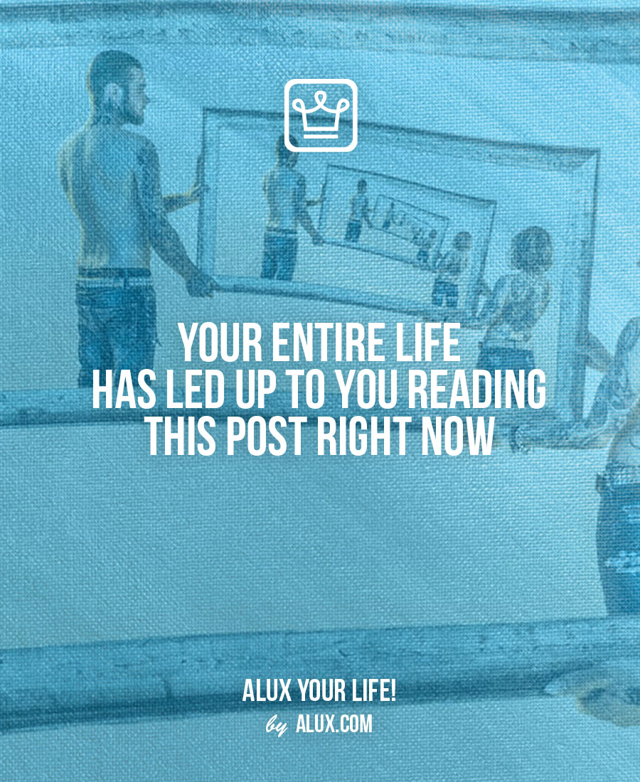 Your entire life has led up to you reading this post right now - alux quote - uncomfortable ideas