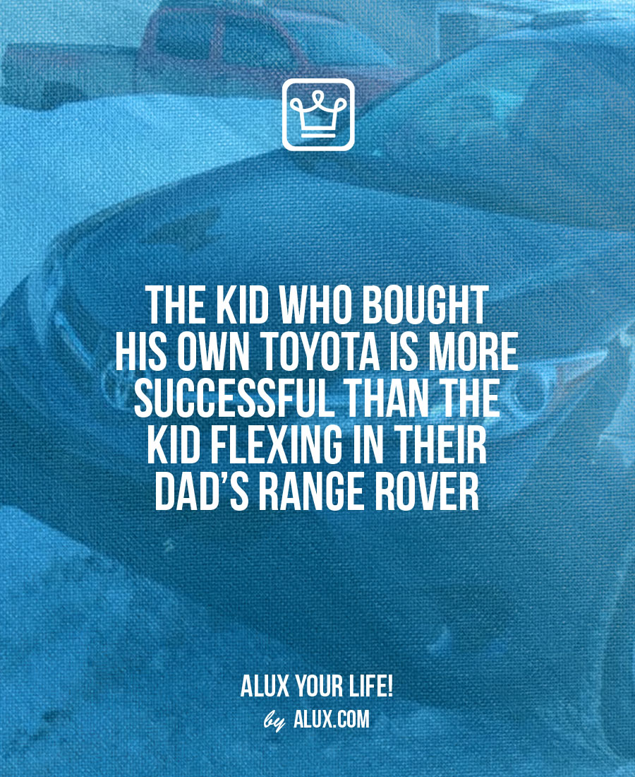 the kid who bought his own toyota is more successful than the one flexing in his dad's range rover - alux quote - uncomfortable ideas