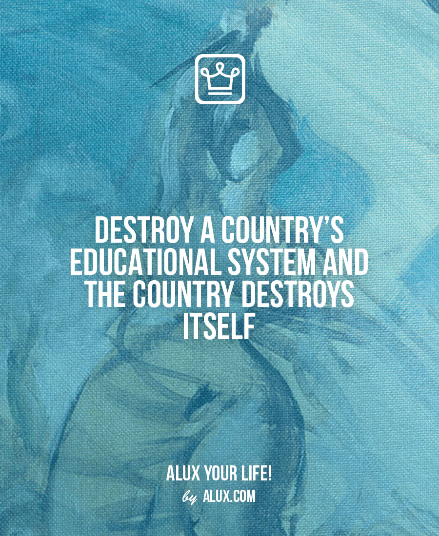 Destroy a country's educational system and the country destroys itself Uncomfortable ideas that make you think