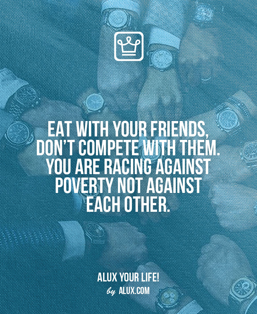 Eat with your friends, don't compete with them. You are racing against poverty not against each other. Uncomfortable ideas that make you think