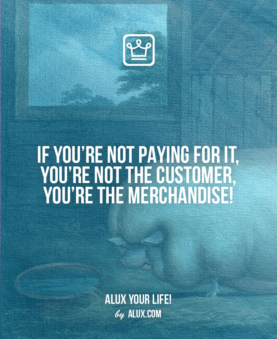 If you're not paying for it, you're not the customer, you're the merchandise! Uncomfortable ideas that make you think